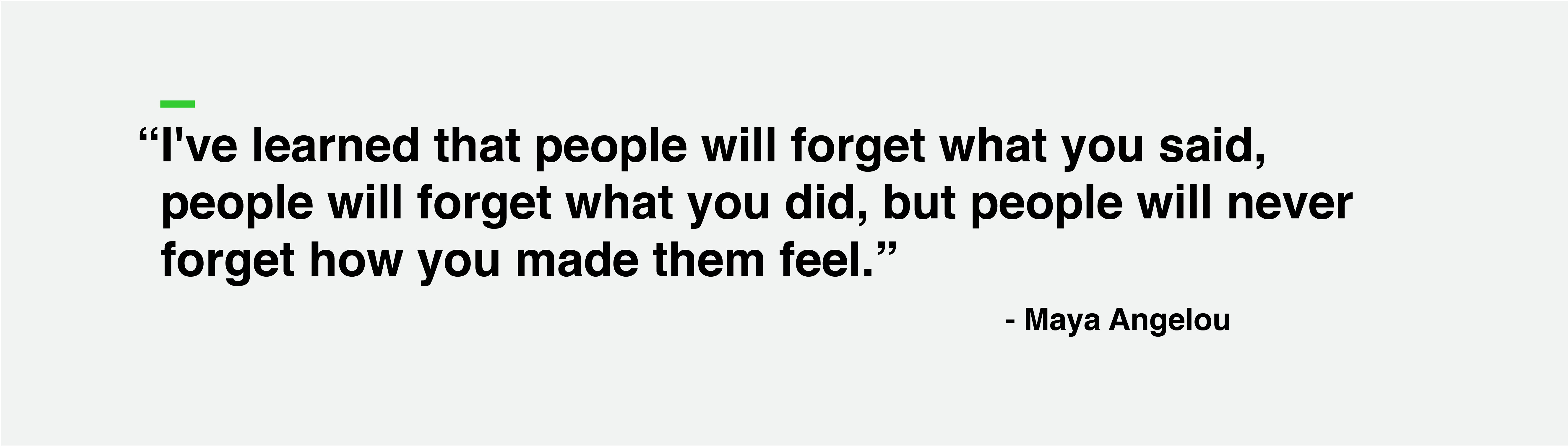 """I've learned that people will forget what you said, people will forget what you did, but people will never forget how you made them feel."" - Maya Angelou"